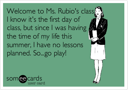 Welcome class to the first day of class. Now go play because I didn't have time this summer to do any lesson plans. I was having the time of my life.