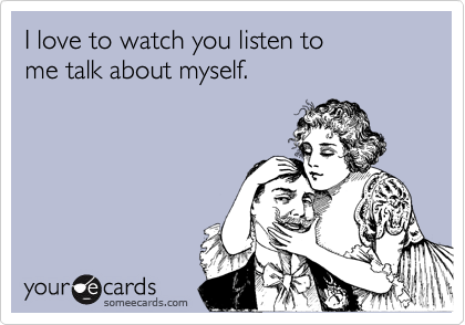 I love to watch you listen to   me talk about myself.