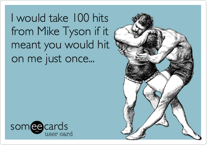 I would take 100 hits from Mike Tyson if it meant you would hit on me just once...