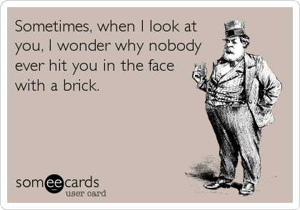 Sometimes, when I look at