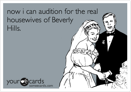 now i can audition for the real housewives of Beverly Hills.