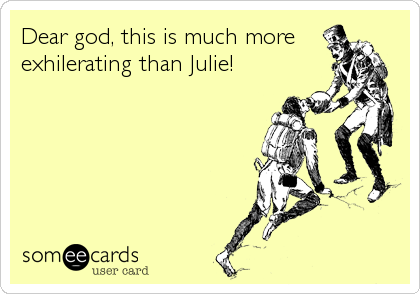Dear god, this is much more exhilerating than Julie!