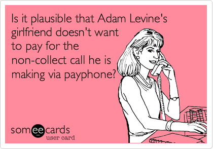Is it plausible that Adam Levine's girlfriends doesn't want to pay for the non-collect call he is making via payphone?