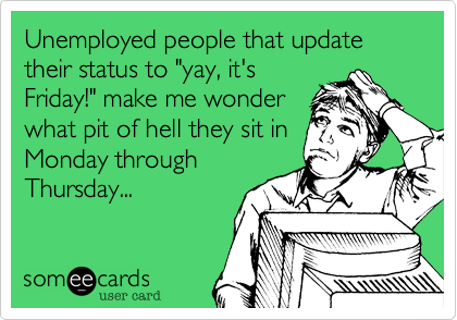"""Unemployed people that update their status to """"yay, it's Friday!"""" make me wonder what pit of hell they sit in Monday through Thursday..."""