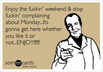 Enjoy the fuckin' weekend & stop fuckin' complaining about Monday...Its gonna get here whether you like it ot not...ENJOY!!!!!!