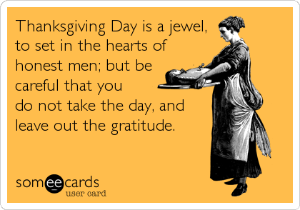 Thanksgiving Day is a jewel, to set in the hearts of honest men; but be careful that you  do not take the day, and leave out the gratitude.
