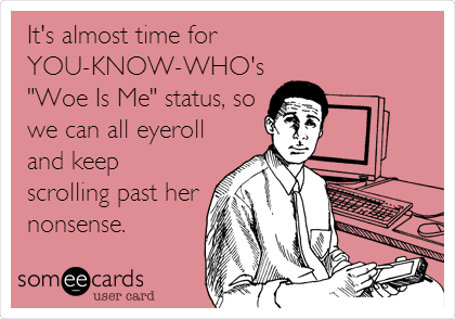 "It's almost time for YOU-KNOW-WHO's ""Woe Is Me"" status, so we can all eyeroll and keep scrolling past her nonsense."