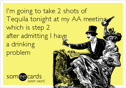 I'm going to take 2 shots of Tequila tonight at my AA meeting which is step 2 after admitting I have a drinking problem