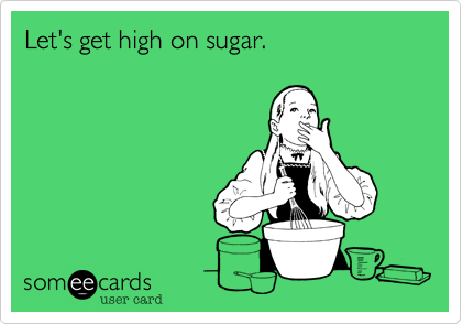 Let's get high on sugar.