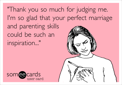 """""""Thank you so much for judging me. I'm so glad that your perfect marriage and parenting skills could be such an inspiration..."""""""