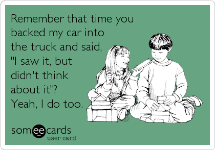 """Remember that time you backed my car into the truck and said, """"I saw it, but didn't think about it""""?  Yeah, I do too."""