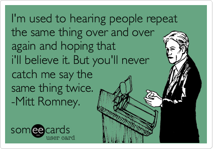 I'm used to hearing people repeat the same thing over and over