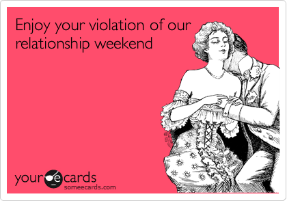 Enjoy your violation of our relationship weekend