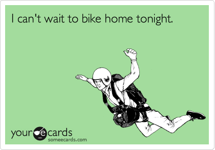 I can't wait to bike home tonight.