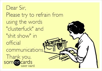 """Dear Sir, Please try to refrain from using the words """"clusterfuck"""" and """"shit show"""" in official communications. Thank you."""