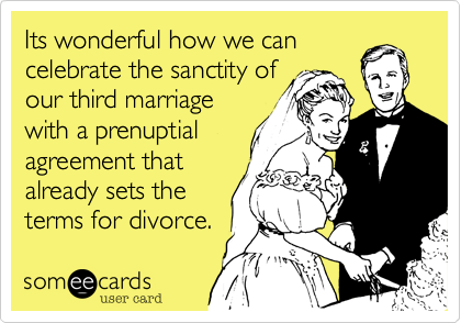 Its wonderful how we can celebrate the sanctity of our third marriage with a prenuptial agreement that already sets the terms for divorce.