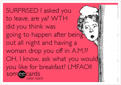 SURPRISED I asked you to leave, are ya? WTH did you think was going to happen after being out all night and having a woman drop you off in A.M.?? OH, I know, ask what you would you like for breakfast? LMFAO!!