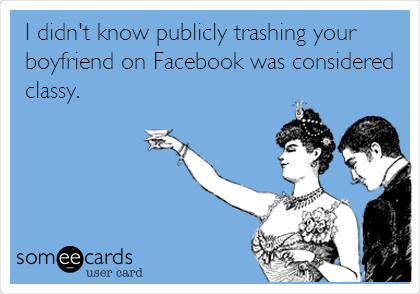 I didn't know publicly trashing your boyfriend on Facebook was considered                      classy.