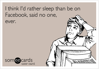 I think I'd rather sleep than be on Facebook, said no one, ever.