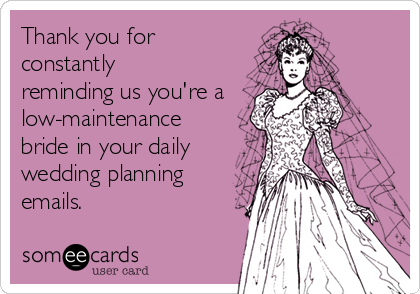 Thank you for constantly reminding us you're a  low-maintenance bride in your daily wedding planning emails.