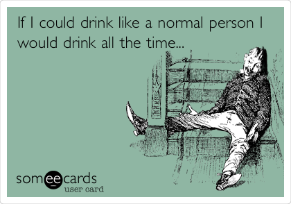 If I could drink like a normal person I would drink all the time...