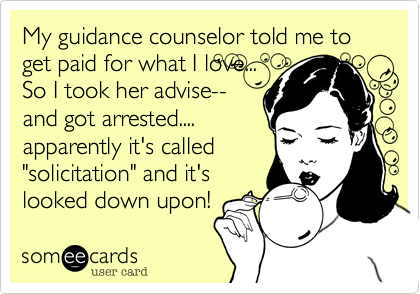 """My guidance counselor told me to get paid for what I love...  So I took her advise-- and got arrested.... apparently it's called """"solicitation"""" and it's looked down upon!"""