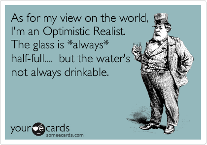 As for my view on the world, I'm an Optimistic Realist.  The glass is always half-full....  but the water's not always drinkable.