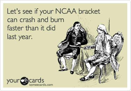 Let's see if your NCAA bracket  can crash and burn  faster than it did last year.