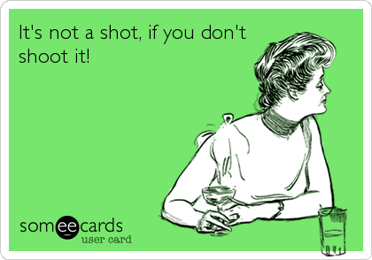 It's not a shot, if you don't shoot it!
