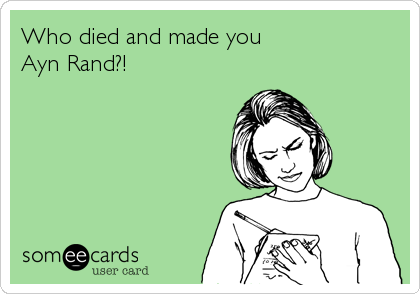 Who died and made you Ayn Rand?!