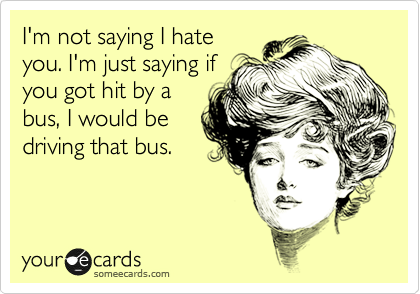 I'm not saying I hate you. I'm just saying if you got hit by a bus, I would be driving that bus.