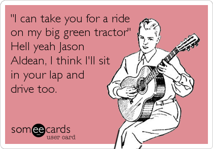 """I can take you for a ride on my big green tractor"" Hell yeah Jason Aldean, I think I'll sit in your lap and drive too."