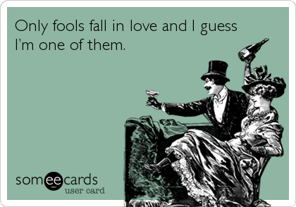 Only fools fall in love and I guess I'm one of them.