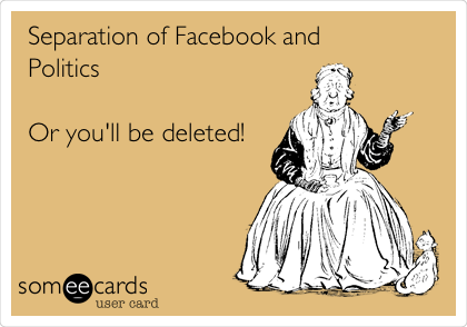 Separation of Facebook and Politics  Or you'll be deleted!