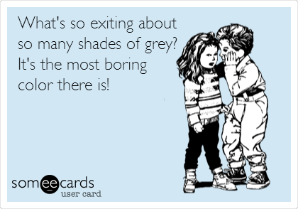 What's so exiting about so many shades of grey? It's the most boring color there is!