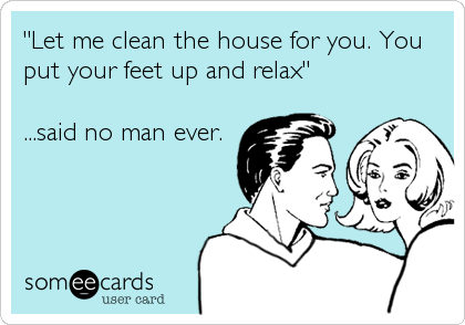 """Let me clean the house for you. You put your feet up and relax""  ...said no man ever."