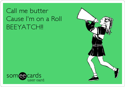 Call me butter Cause I'm on a Roll  BEEYATCH!!