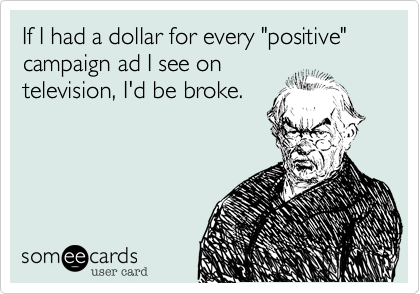 """If I had a dollar for every """"positive"""" campaign ad I see on television%2C I'd be broke."""