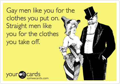 Gay men like you for the clothes you put on. Straight men like you for the clothes you take off.
