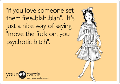 """""""if you love someone set them free..blah..blah"""".  It's just a nice way of saying """"move the fuck on, you psychotic bitch""""."""