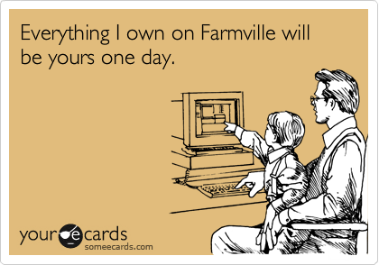 Everything I own on Farmville will be yours one day.