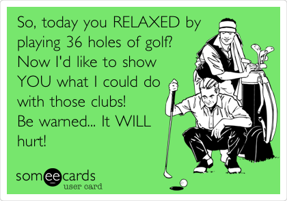So, today you RELAXED by playing 36 holes of golf? Now I'd like to show YOU what I could do with those clubs! Be warned... It WILL hurt!