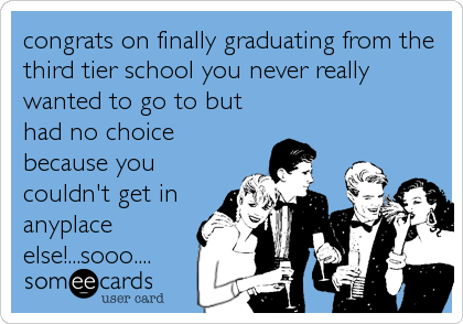 congrats on finally graduating from the third tier school you never really wanted to go to but had no choice because you couldn't get in anyplace else!...sooo....