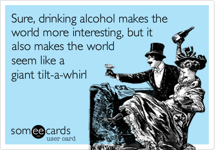 Sure, drinking alcohol makes world more interesting, but it also makes the world seem like a  giant tilt-a-whirl