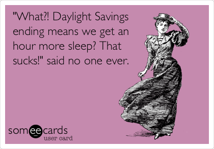 """What?! Daylight Savings ending means we get an hour more sleep? That sucks!"" said no one ever."