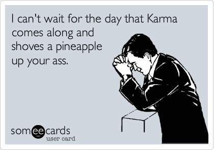 I can't wait for the day that Karma comes along and
