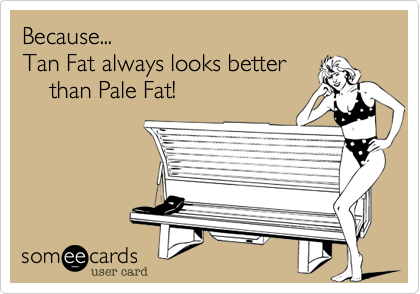 Tan Fat always looks better      than Pale Fat!