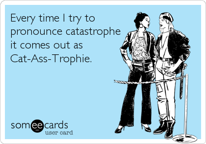 Every time I try to pronounce catastrophe it comes out as Cat-Ass-Trophie.