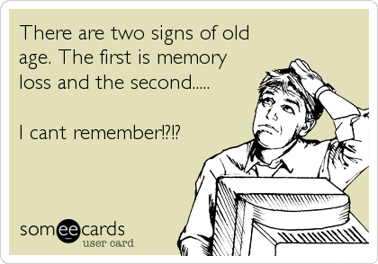 There are two signs of old age. The first is memory loss and the second.....  I cant remember!?!?