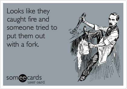 Looks like they caught fire and  someone tried to  put them out  with a fork.